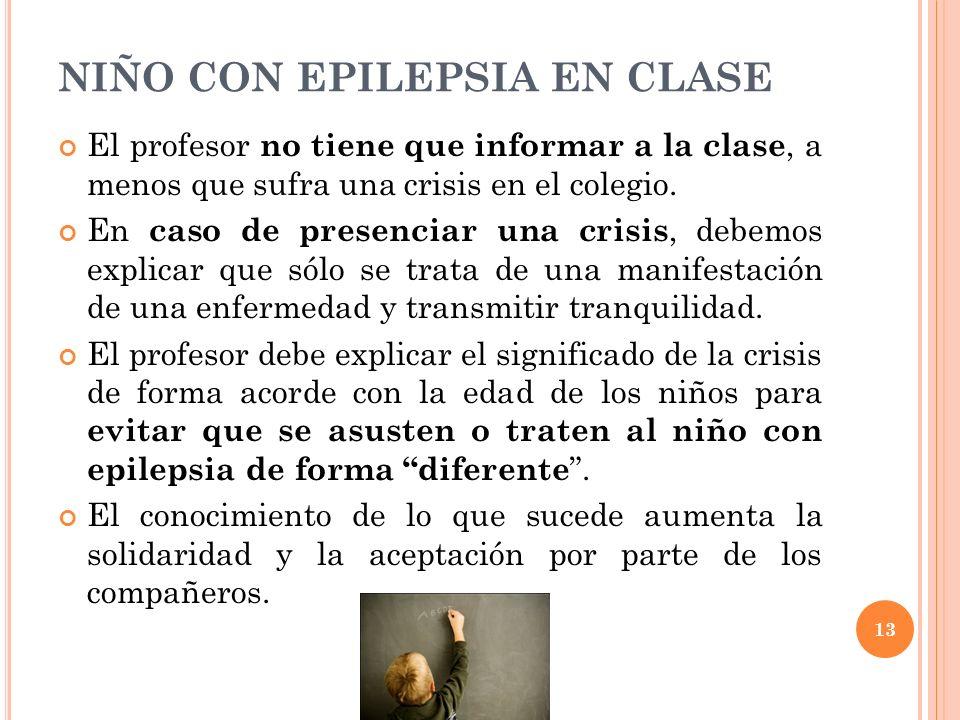 13 NIÑO CON EPILEPSIA EN CLASE El profesor no tiene que informar a la clase, a menos que sufra una crisis en el colegio. En caso de presenciar una cri