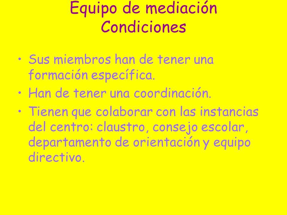 Equipo de mediación Condiciones Sus miembros han de tener una formación específica. Han de tener una coordinación. Tienen que colaborar con las instan