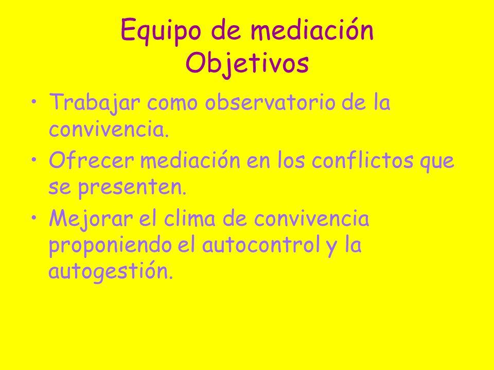 Equipo de mediación Objetivos Trabajar como observatorio de la convivencia. Ofrecer mediación en los conflictos que se presenten. Mejorar el clima de