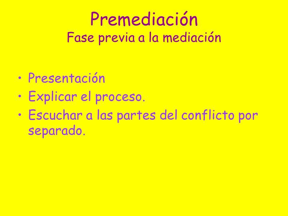 Premediación Fase previa a la mediación Presentación Explicar el proceso. Escuchar a las partes del conflicto por separado.
