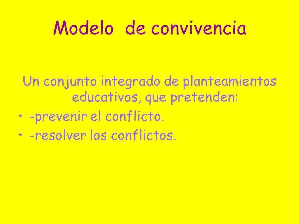 Modelo de convivencia Un conjunto integrado de planteamientos educativos, que pretenden: -prevenir el conflicto. -resolver los conflictos.