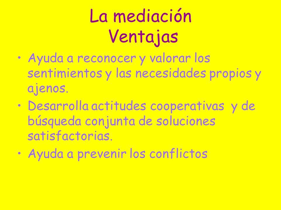 La mediación Ventajas Ayuda a reconocer y valorar los sentimientos y las necesidades propios y ajenos. Desarrolla actitudes cooperativas y de búsqueda