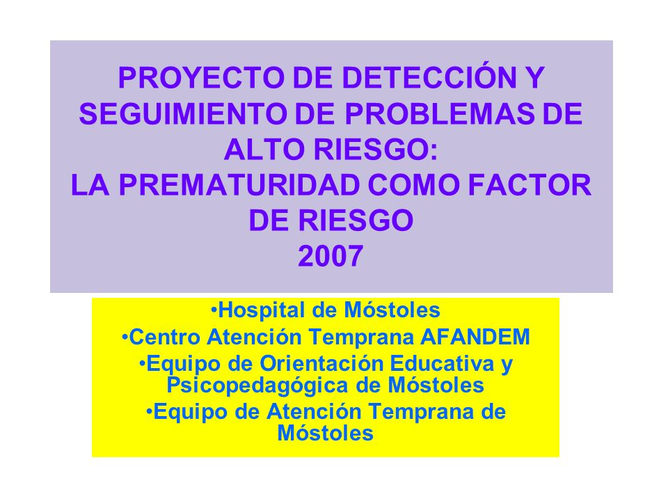 Un poco de historia Ponencia sobre Prematuros en Jornadas de Alto Riesgo 1996 1996-97 El EAT-AFANDEM-HOSPITAL 2001-02 Colaboración con el EOEP 2005-06 Se inicia la elaboración de este Proyecto 2005-2007.