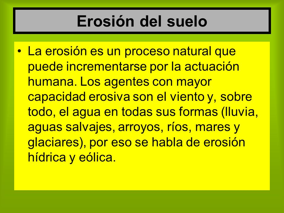 Erosión del suelo La erosión es un proceso natural que puede incrementarse por la actuación humana. Los agentes con mayor capacidad erosiva son el vie