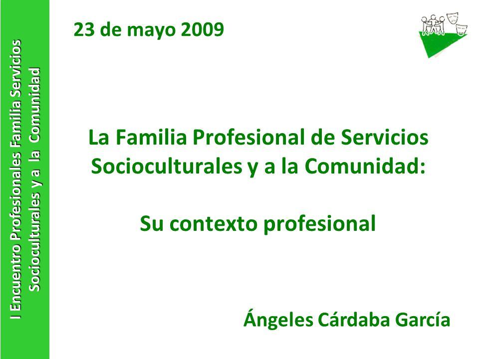 La Familia Profesional de Servicios Socioculturales y a la Comunidad: Su contexto profesional 23 de mayo 2009 I Encuentro Profesionales Familia Servic