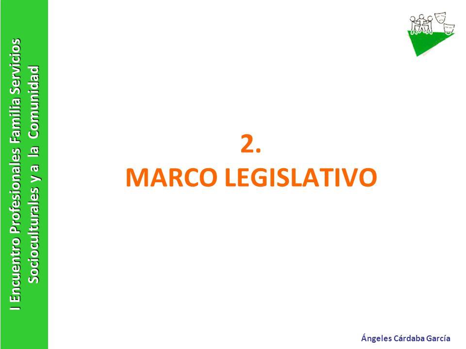 2. MARCO LEGISLATIVO I Encuentro Profesionales Familia Servicios Socioculturales y a la Comunidad Ángeles Cárdaba García