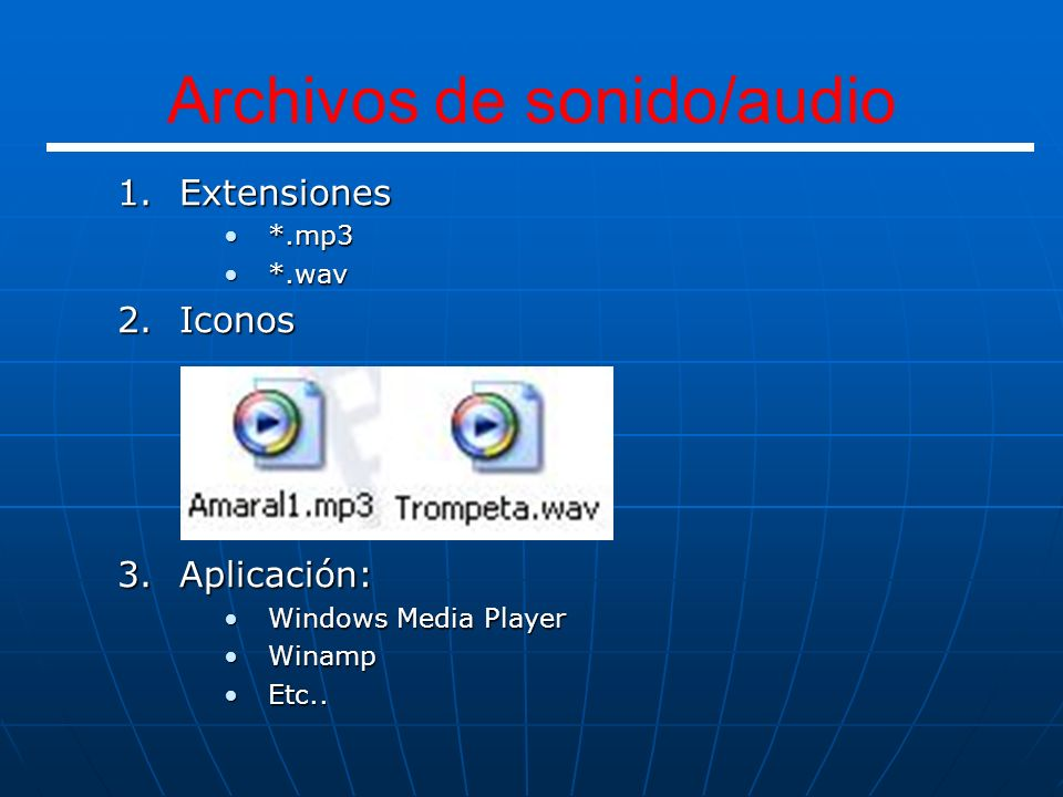 1.Extensiones *.mp3*.mp3 *.wav*.wav 2.Iconos 3.Aplicación: Windows Media PlayerWindows Media Player WinampWinamp Etc..Etc.. Archivos de sonido/audio