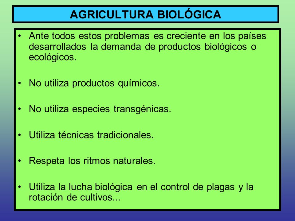 AGRICULTURA BIOLÓGICA Ante todos estos problemas es creciente en los países desarrollados la demanda de productos biológicos o ecológicos. No utiliza