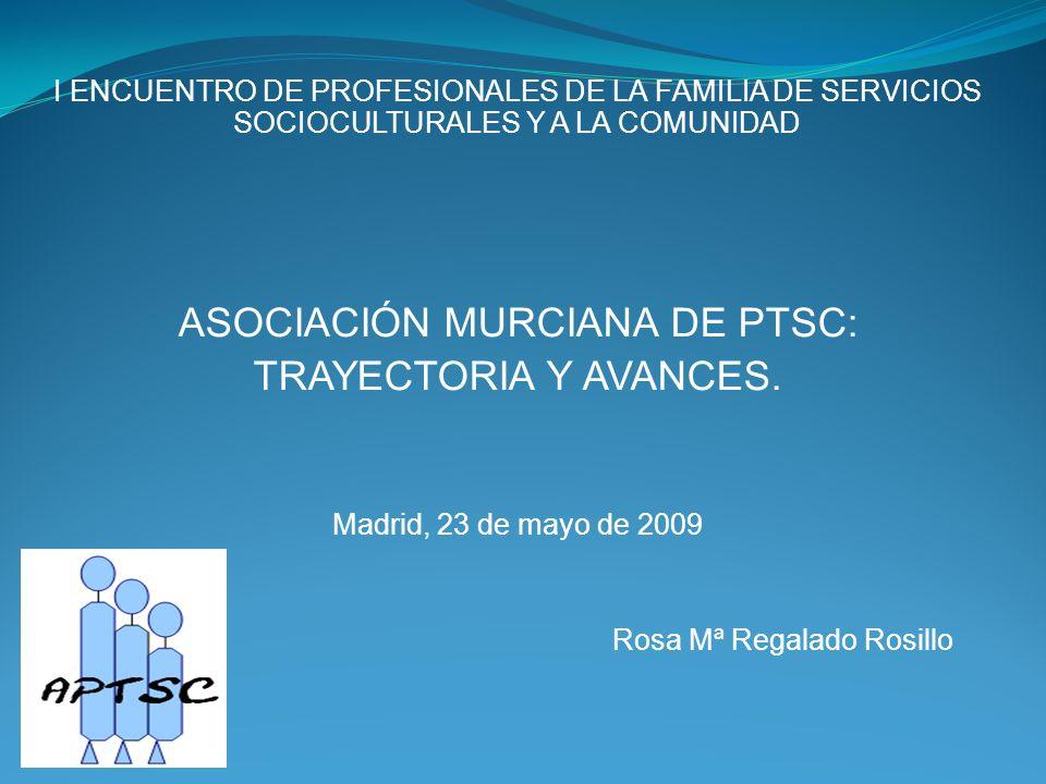 I ENCUENTRO DE PROFESIONALES DE LA FAMILIA DE SERVICIOS SOCIOCULTURALES Y A LA COMUNIDAD ASOCIACIÓN MURCIANA DE PTSC: TRAYECTORIA Y AVANCES.