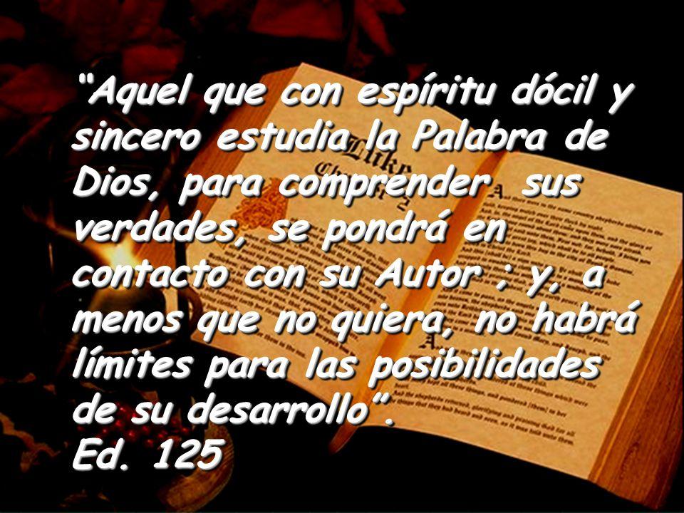 Aquel que con espíritu dócil y sincero estudia la Palabra de Dios, para comprender sus verdades, se pondrá en contacto con su Autor ; y, a menos que no quiera, no habrá límites para las posibilidades de su desarrollo.