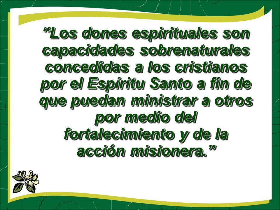 Los dones espirituales son capacidades sobrenaturales concedidas a los cristianos por el Espíritu Santo a fin de que puedan ministrar a otros por medio del fortalecimiento y de la acción misionera.