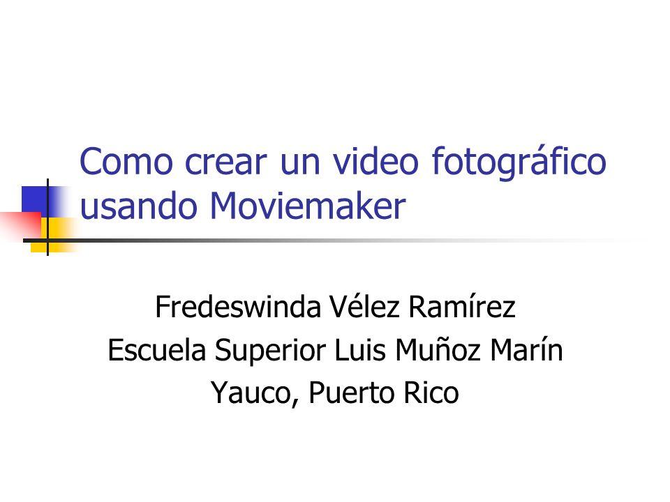Como crear un video fotográfico usando Moviemaker Fredeswinda Vélez Ramírez Escuela Superior Luis Muñoz Marín Yauco, Puerto Rico