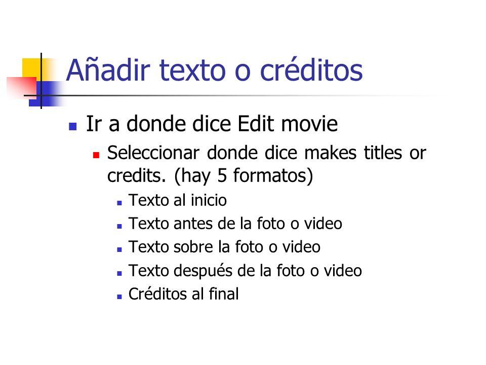 Añadir texto o créditos Ir a donde dice Edit movie Seleccionar donde dice makes titles or credits. (hay 5 formatos) Texto al inicio Texto antes de la