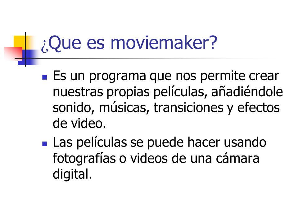 ¿ Que es moviemaker? Es un programa que nos permite crear nuestras propias películas, añadiéndole sonido, músicas, transiciones y efectos de video. La