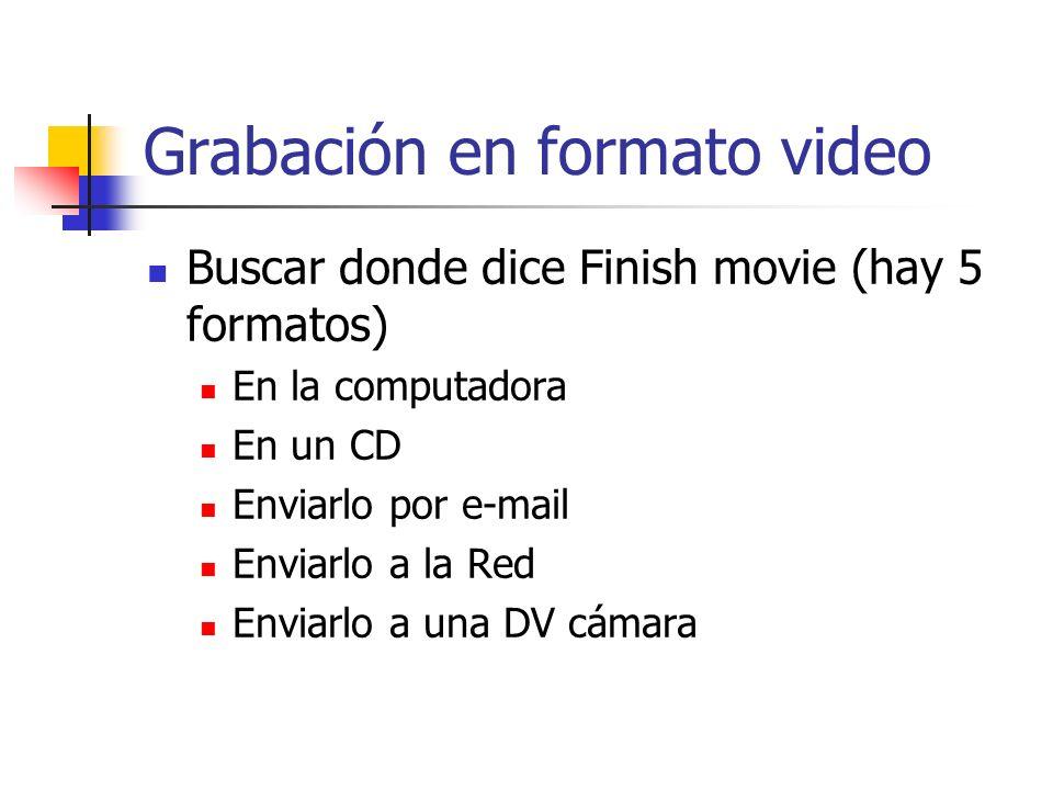 Grabación en formato video Buscar donde dice Finish movie (hay 5 formatos) En la computadora En un CD Enviarlo por e-mail Enviarlo a la Red Enviarlo a