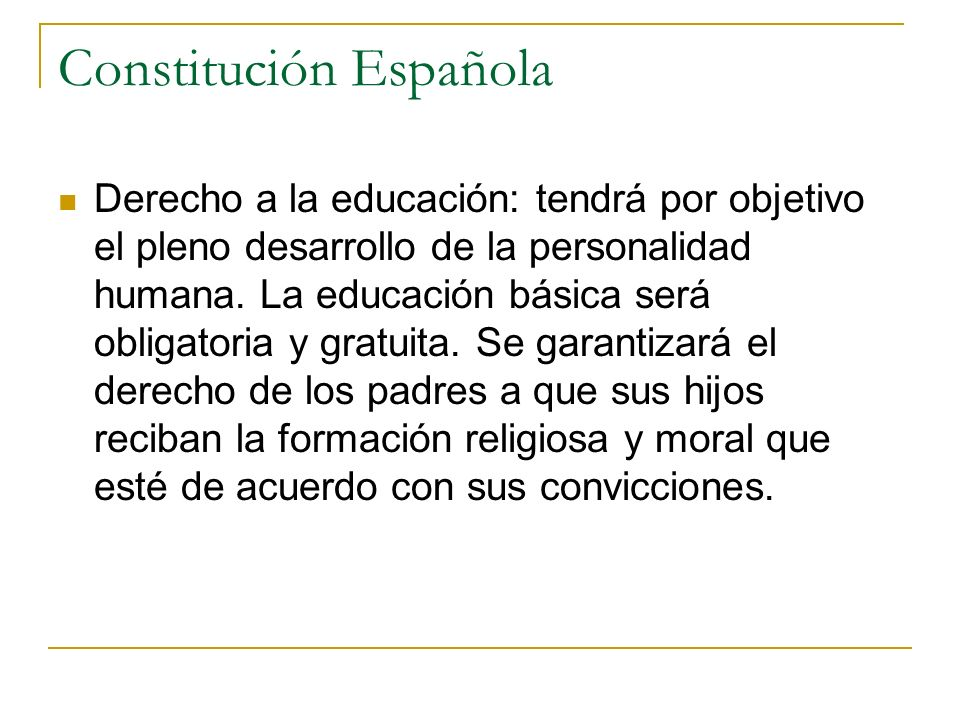 Constitución Española Derecho a la educación: tendrá por objetivo el pleno desarrollo de la personalidad humana. La educación básica será obligatoria