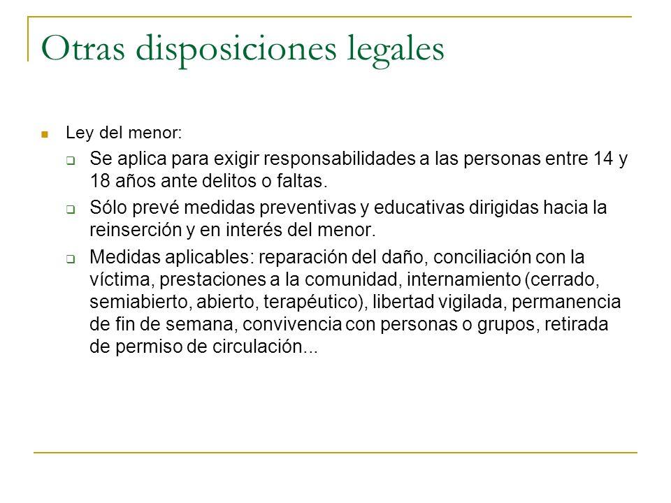 Otras disposiciones legales Ley del menor: Se aplica para exigir responsabilidades a las personas entre 14 y 18 años ante delitos o faltas. Sólo prevé