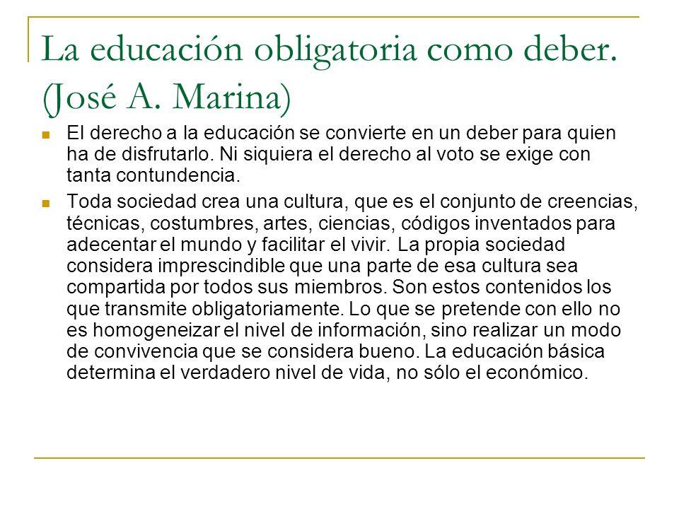 La educación obligatoria como deber. (José A. Marina) El derecho a la educación se convierte en un deber para quien ha de disfrutarlo. Ni siquiera el