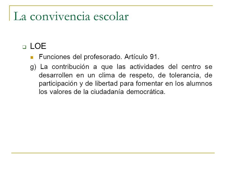 La convivencia escolar LOE Funciones del profesorado. Artículo 91. g) La contribución a que las actividades del centro se desarrollen en un clima de r