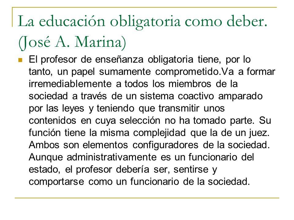La educación obligatoria como deber. (José A. Marina) El profesor de enseñanza obligatoria tiene, por lo tanto, un papel sumamente comprometido.Va a f