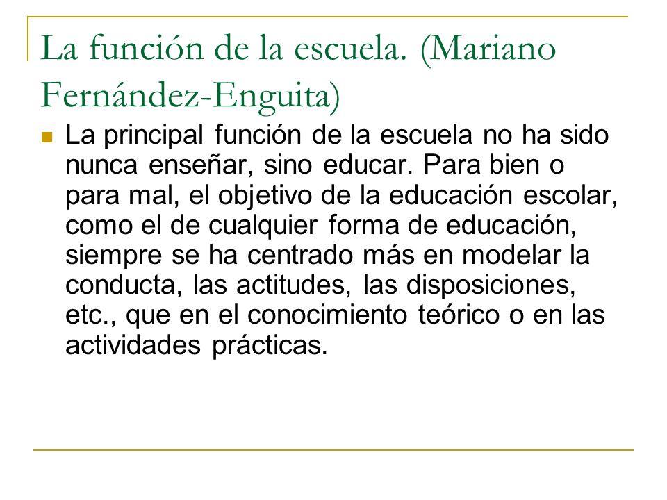La función de la escuela. (Mariano Fernández-Enguita) La principal función de la escuela no ha sido nunca enseñar, sino educar. Para bien o para mal,