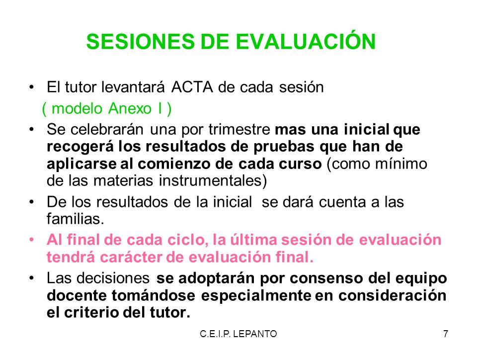 C.E.I.P. LEPANTO7 SESIONES DE EVALUACIÓN El tutor levantará ACTA de cada sesión ( modelo Anexo I ) Se celebrarán una por trimestre mas una inicial que