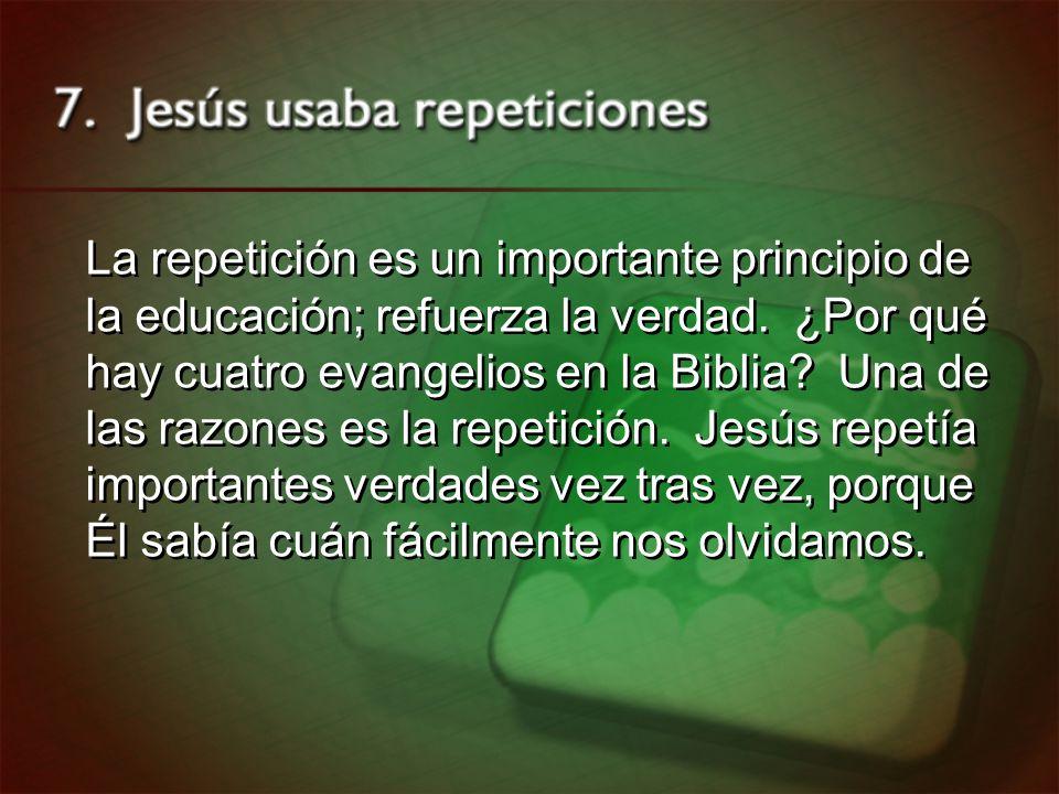 La repetición es un importante principio de la educación; refuerza la verdad. ¿Por qué hay cuatro evangelios en la Biblia? Una de las razones es la re