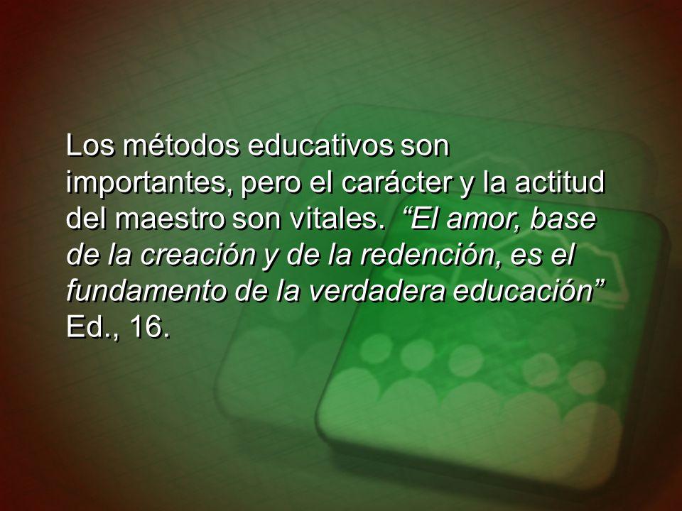 Los métodos educativos son importantes, pero el carácter y la actitud del maestro son vitales. El amor, base de la creación y de la redención, es el f