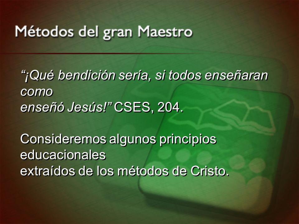 ¡Qué bendición sería, si todos enseñaran como enseñó Jesús! CSES, 204. Consideremos algunos principios educacionales extraídos de los métodos de Crist