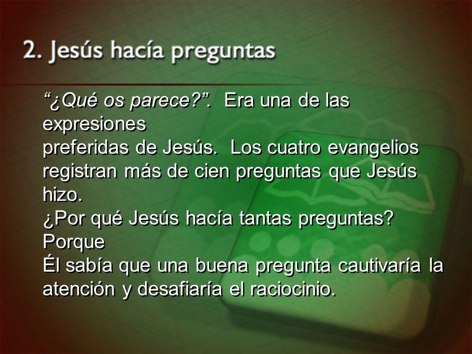¿Qué os parece?. Era una de las expresiones preferidas de Jesús. Los cuatro evangelios registran más de cien preguntas que Jesús hizo. ¿Por qué Jesús