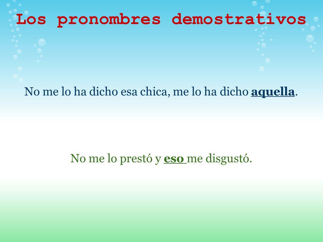 Los pronombres demostrativos No me lo ha dicho esa chica, me lo ha dicho aquella. No me lo prestó y eso me disgustó.