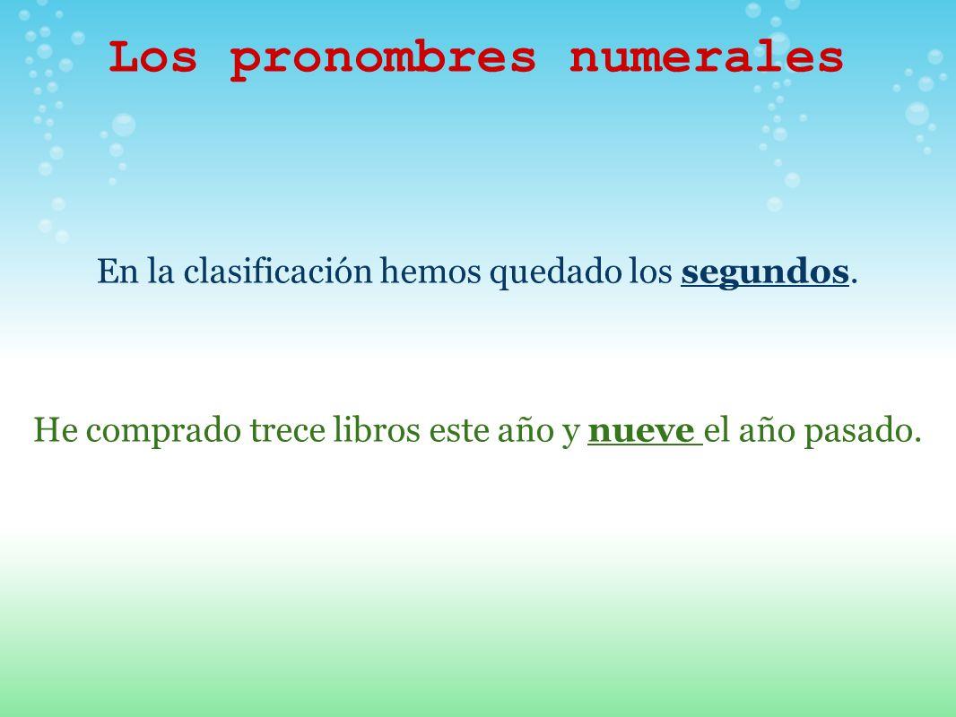 Los pronombres numerales En la clasificación hemos quedado los segundos. He comprado trece libros este año y nueve el año pasado.
