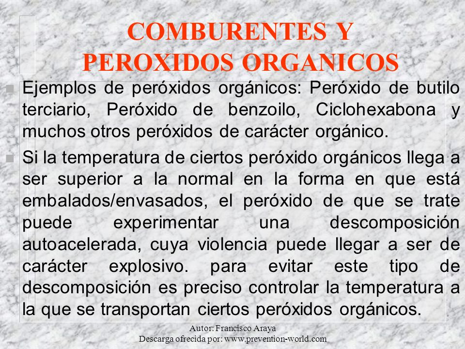 Autor: Francisco Araya Descarga ofrecida por: www.prevention-world.com COMBURENTES Y PEROXIDOS ORGANICOS n Ejemplos de peróxidos orgánicos: Peróxido d