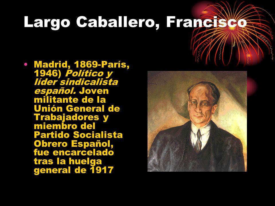 Largo Caballero, Francisco Madrid, 1869-París, 1946) Político y líder sindicalista español. Joven militante de la Unión General de Trabajadores y miem
