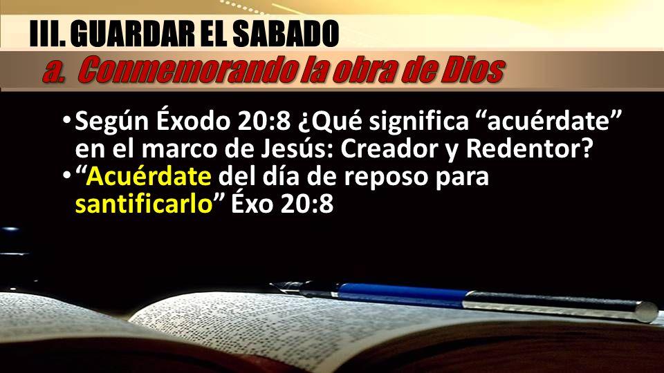 Según Éxodo 20:8 ¿Qué significa acuérdate en el marco de Jesús: Creador y Redentor? Acuérdate del día de reposo para santificarlo Éxo 20:8 III. GUARDA