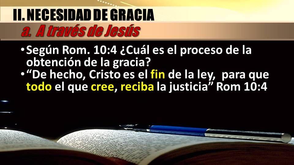 Según Rom. 10:4 ¿Cuál es el proceso de la obtención de la gracia? De hecho, Cristo es el fin de la ley, para que todo el que cree, reciba la justicia