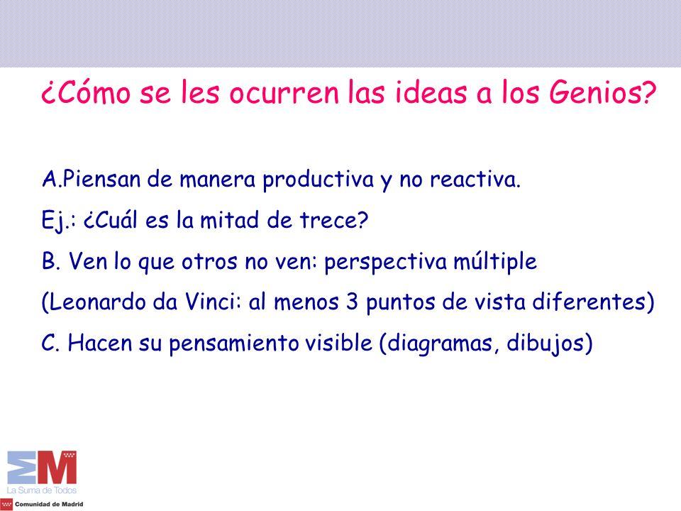 ¿Cómo se les ocurren las ideas a los Genios? A.Piensan de manera productiva y no reactiva. Ej.: ¿Cuál es la mitad de trece? B. Ven lo que otros no ven