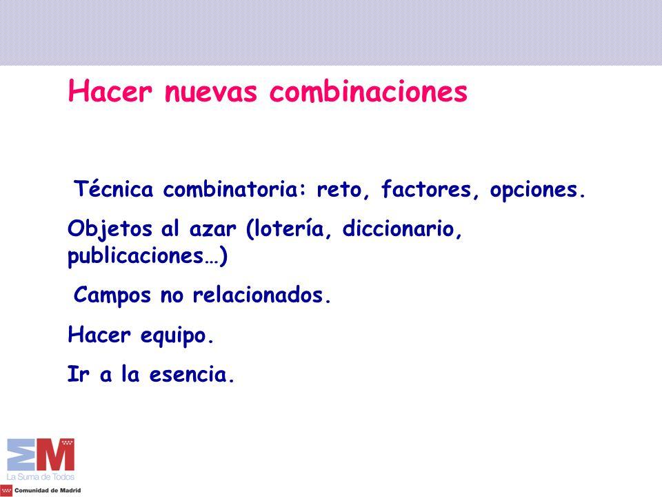 Hacer nuevas combinaciones Técnica combinatoria: reto, factores, opciones. Objetos al azar (lotería, diccionario, publicaciones…) Campos no relacionad