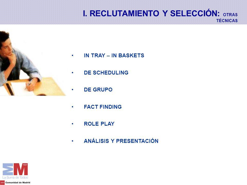 I. RECLUTAMIENTO Y SELECCIÓN: OTRAS TÉCNICAS IN TRAY – IN BASKETS DE SCHEDULING DE GRUPO FACT FINDING ROLE PLAY ANÁLISIS Y PRESENTACIÓN