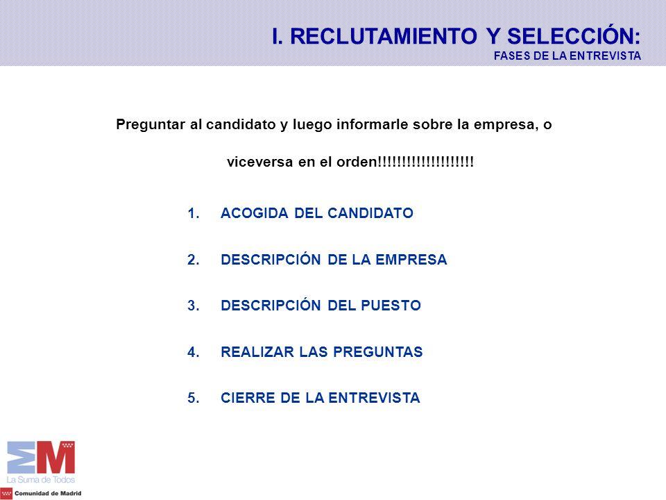 I. RECLUTAMIENTO Y SELECCIÓN: FASES DE LA ENTREVISTA Preguntar al candidato y luego informarle sobre la empresa, o viceversa en el orden!!!!!!!!!!!!!!