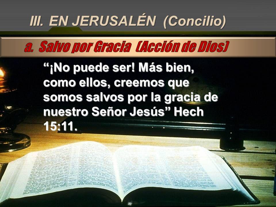 III. EN JERUSALÉN (Concilio) ¡No puede ser! Más bien, como ellos, creemos que somos salvos por la gracia de nuestro Señor Jesús Hech 15:11.