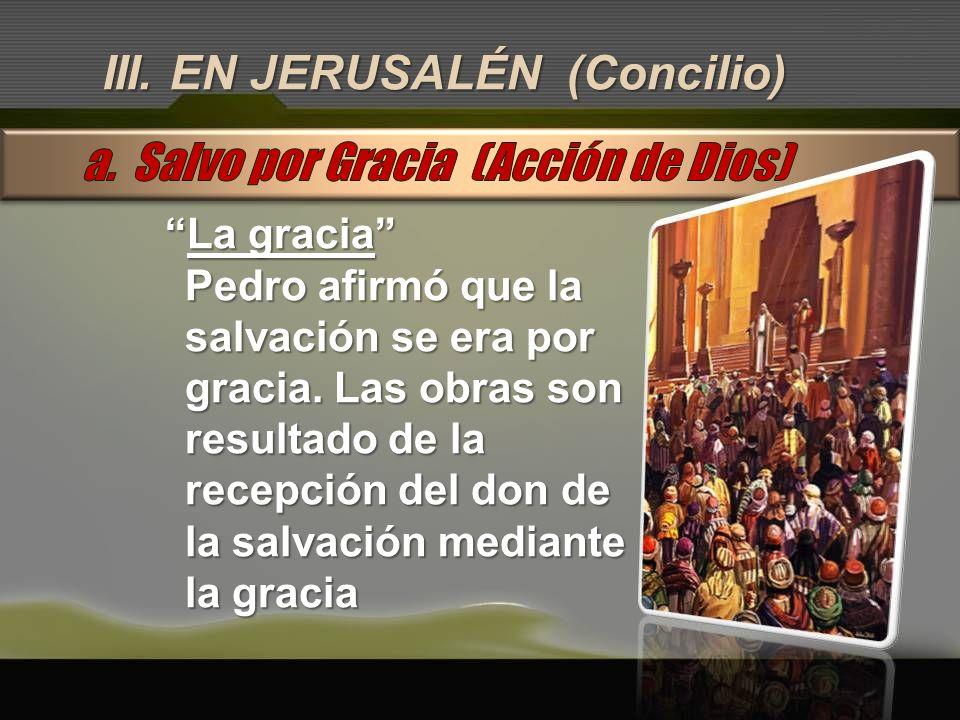 III. EN JERUSALÉN (Concilio) La graciaLa gracia Pedro afirmó que la salvación se era por gracia. Las obras son resultado de la recepción del don de la