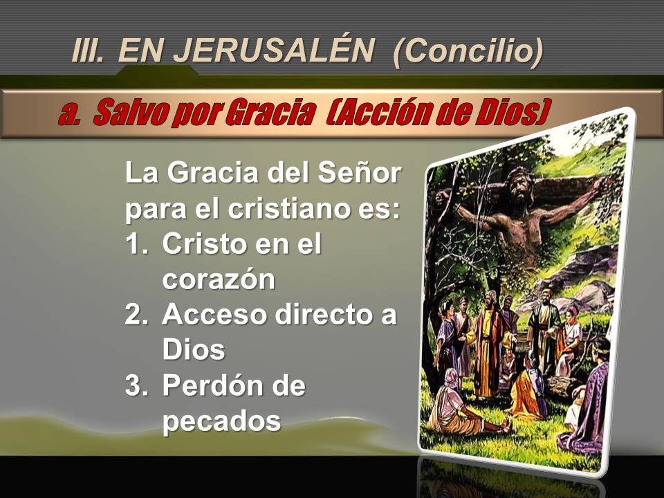 III. EN JERUSALÉN (Concilio) La Gracia del Señor para el cristiano es: 1.Cristo en el corazón 2.Acceso directo a Dios 3.Perdón de pecados