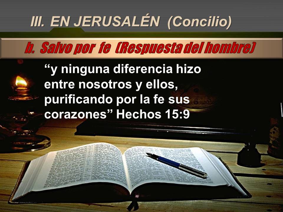III. EN JERUSALÉN (Concilio) y ninguna diferencia hizo entre nosotros y ellos, purificando por la fe sus corazones Hechos 15:9