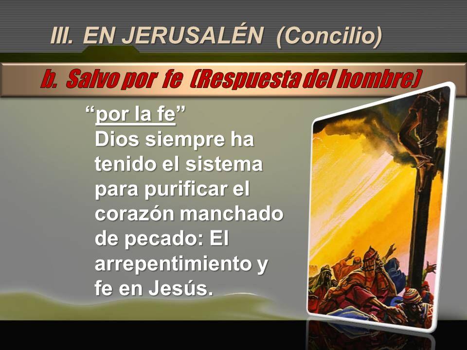III. EN JERUSALÉN (Concilio) por la fepor la fe Dios siempre ha tenido el sistema para purificar el corazón manchado de pecado: El arrepentimiento y f