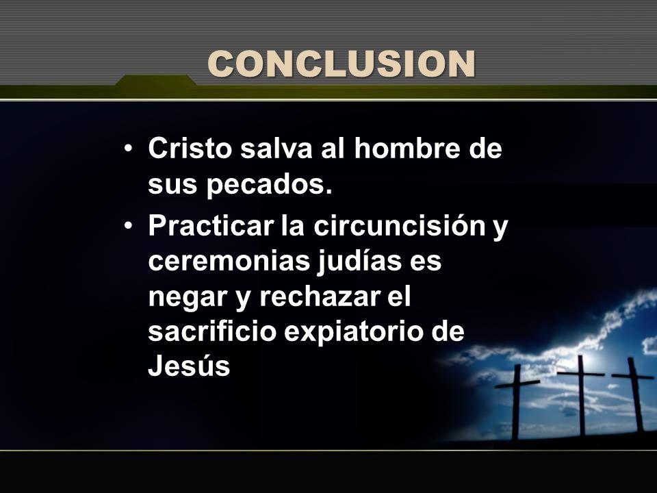 CONCLUSION Cristo salva al hombre de sus pecados. Practicar la circuncisión y ceremonias judías es negar y rechazar el sacrificio expiatorio de Jesús