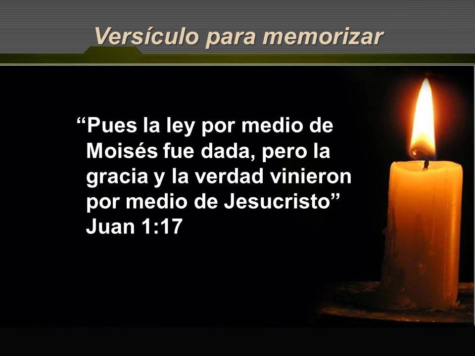 Versículo para memorizar Pues la ley por medio de Moisés fue dada, pero la gracia y la verdad vinieron por medio de Jesucristo Juan 1:17