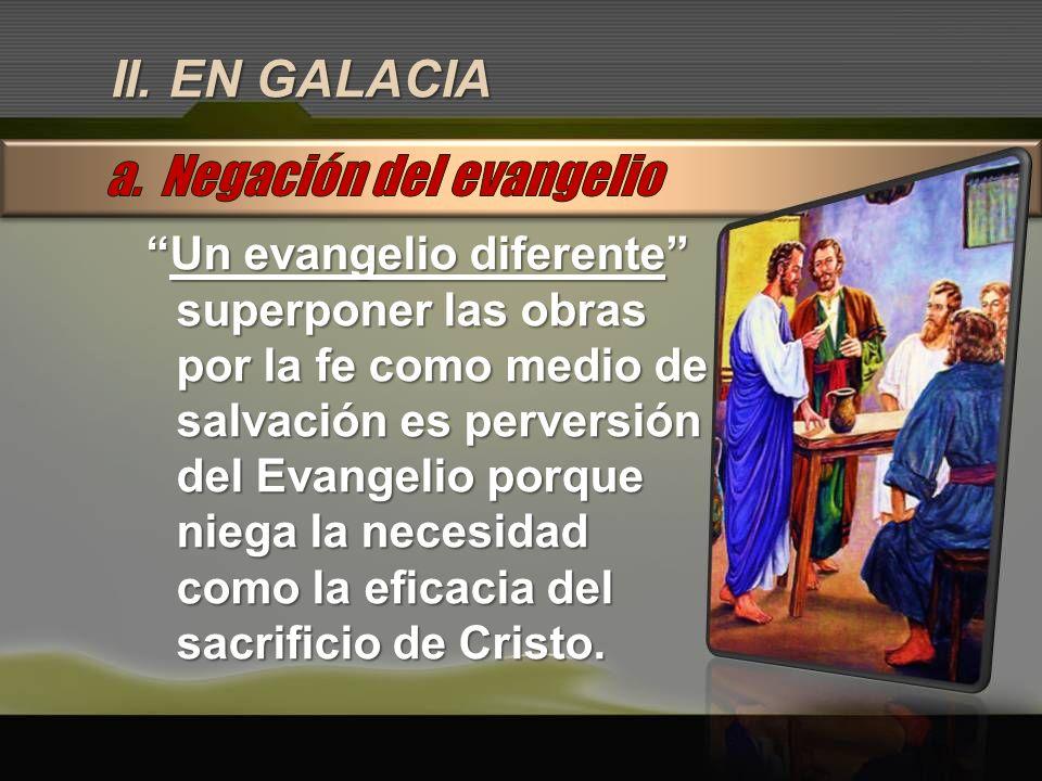 II. EN GALACIA Un evangelio diferenteUn evangelio diferente superponer las obras por la fe como medio de salvación es perversión del Evangelio porque