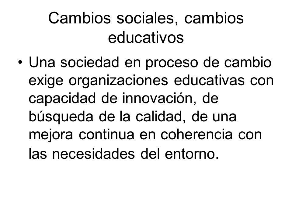 Cambios sociales, cambios educativos Una sociedad en proceso de cambio exige organizaciones educativas con capacidad de innovación, de búsqueda de la