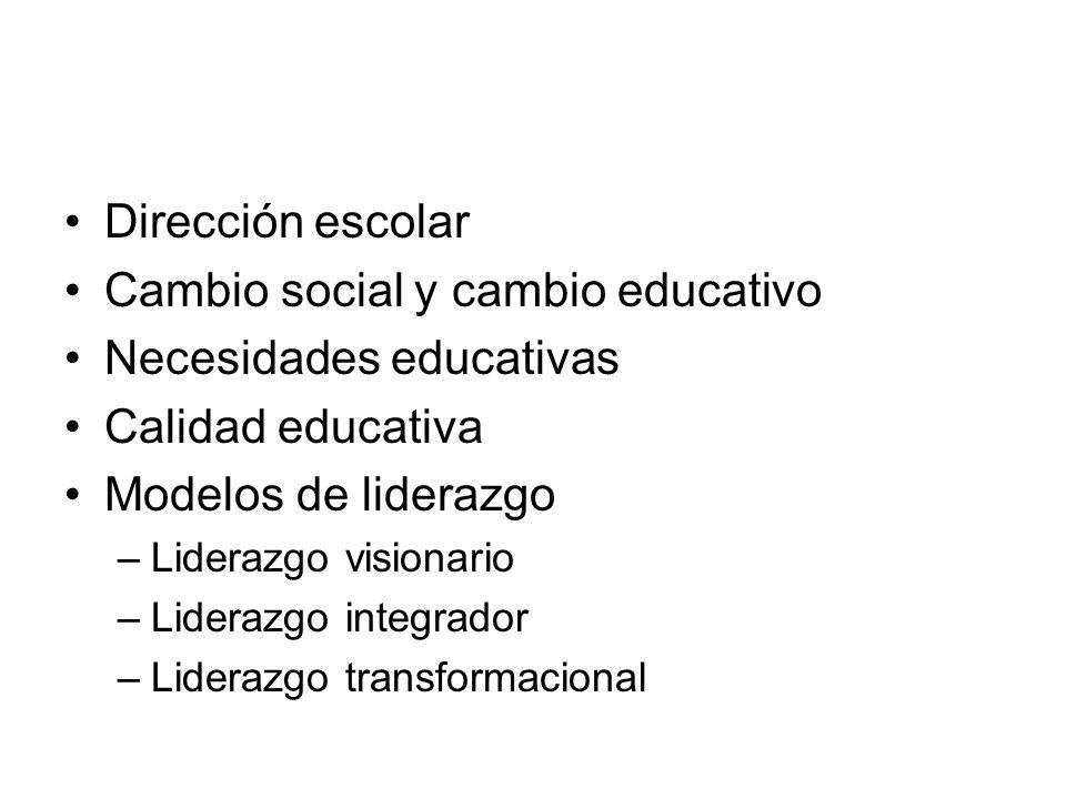 Dirección escolar Cambio social y cambio educativo Necesidades educativas Calidad educativa Modelos de liderazgo –Liderazgo visionario –Liderazgo inte